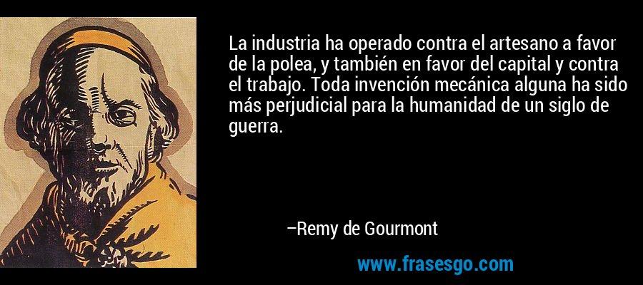 La industria ha operado contra el artesano a favor de la polea, y también en favor del capital y contra el trabajo. Toda invención mecánica alguna ha sido más perjudicial para la humanidad de un siglo de guerra. – Remy de Gourmont