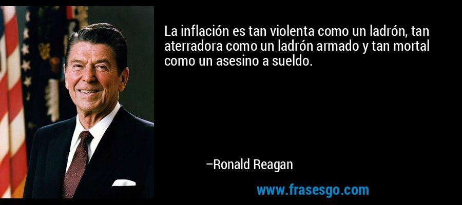 La inflación es tan violenta como un ladrón, tan aterradora como un ladrón armado y tan mortal como un asesino a sueldo. – Ronald Reagan