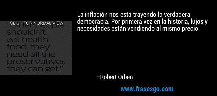 La inflación nos está trayendo la verdadera democracia. Por primera vez en la historia, lujos y necesidades están vendiendo al mismo precio. – Robert Orben