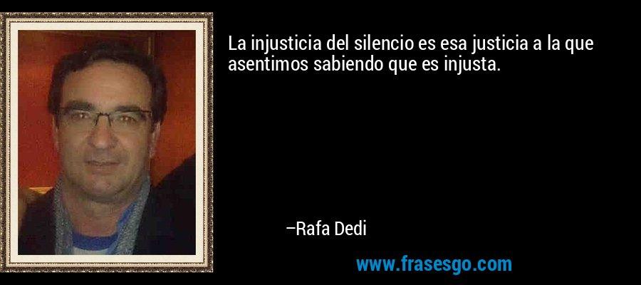 La injusticia del silencio es esa justicia a la que asentimos sabiendo que es injusta. – Rafa Dedi