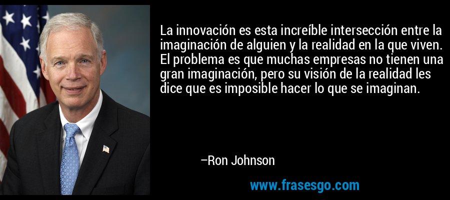 La innovación es esta increíble intersección entre la imaginación de alguien y la realidad en la que viven. El problema es que muchas empresas no tienen una gran imaginación, pero su visión de la realidad les dice que es imposible hacer lo que se imaginan. – Ron Johnson