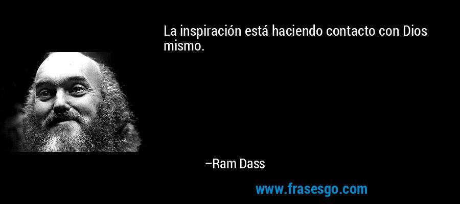 La inspiración está haciendo contacto con Dios mismo. – Ram Dass