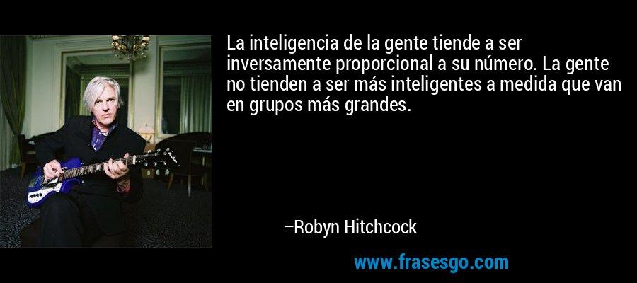 La inteligencia de la gente tiende a ser inversamente proporcional a su número. La gente no tienden a ser más inteligentes a medida que van en grupos más grandes. – Robyn Hitchcock