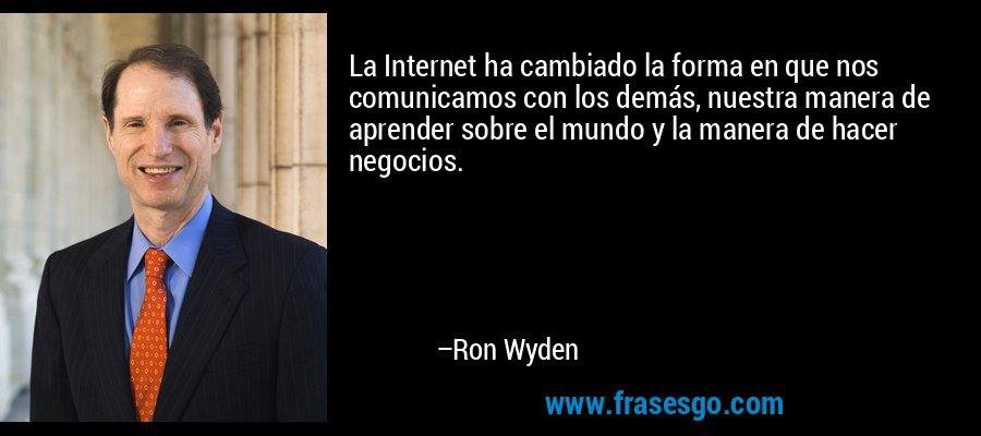 La Internet ha cambiado la forma en que nos comunicamos con los demás, nuestra manera de aprender sobre el mundo y la manera de hacer negocios. – Ron Wyden