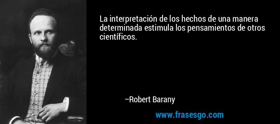 La interpretación de los hechos de una manera determinada estimula los pensamientos de otros científicos. – Robert Barany
