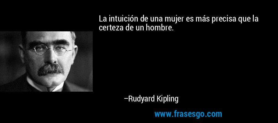La intuición de una mujer es más precisa que la certeza de un hombre. – Rudyard Kipling