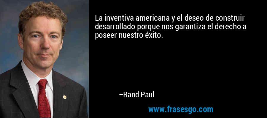La inventiva americana y el deseo de construir desarrollado porque nos garantiza el derecho a poseer nuestro éxito. – Rand Paul