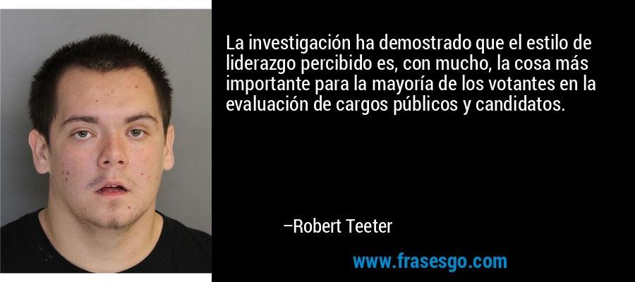 La investigación ha demostrado que el estilo de liderazgo percibido es, con mucho, la cosa más importante para la mayoría de los votantes en la evaluación de cargos públicos y candidatos. – Robert Teeter