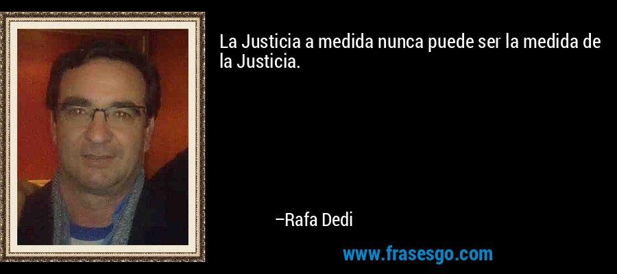 La Justicia a medida nunca puede ser la medida de la Justicia. – Rafa Dedi