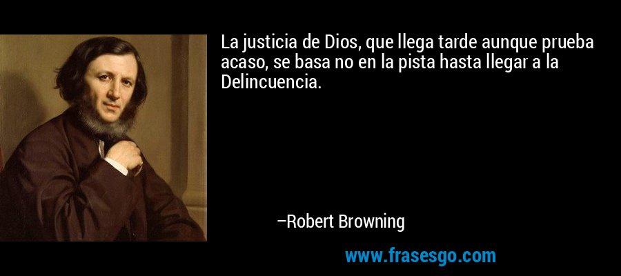 La justicia de Dios, que llega tarde aunque prueba acaso, se basa no en la pista hasta llegar a la Delincuencia. – Robert Browning