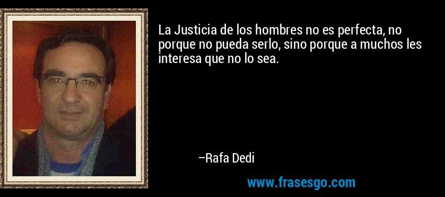 La Justicia de los hombres no es perfecta, no porque no pueda serlo, sino porque a muchos les interesa que no lo sea. – Rafa Dedi