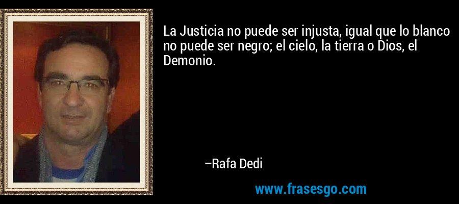 La Justicia no puede ser injusta, igual que lo blanco no puede ser negro; el cielo, la tierra o Dios, el Demonio. – Rafa Dedi