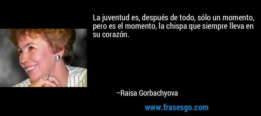 La juventud es, después de todo, sólo un momento, pero es el momento, la chispa que siempre lleva en su corazón. – Raisa Gorbachyova