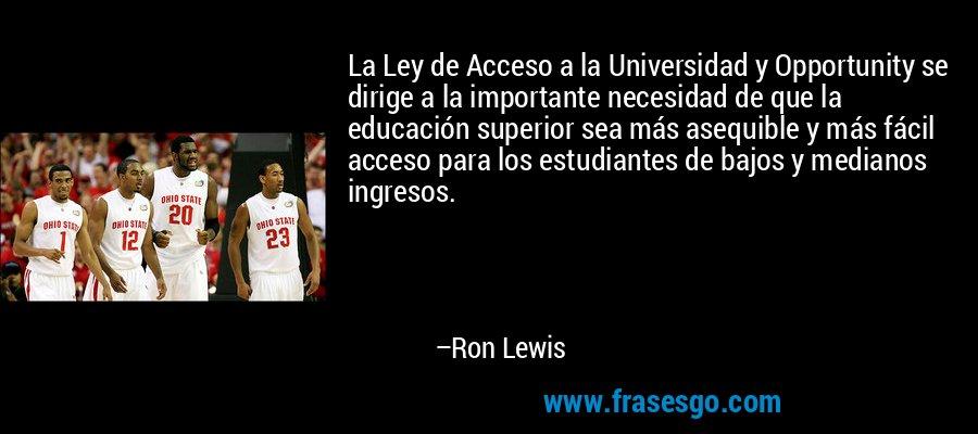La Ley de Acceso a la Universidad y Opportunity se dirige a la importante necesidad de que la educación superior sea más asequible y más fácil acceso para los estudiantes de bajos y medianos ingresos. – Ron Lewis