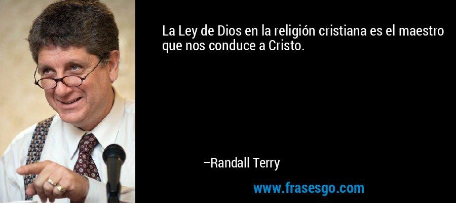 La Ley de Dios en la religión cristiana es el maestro que nos conduce a Cristo. – Randall Terry