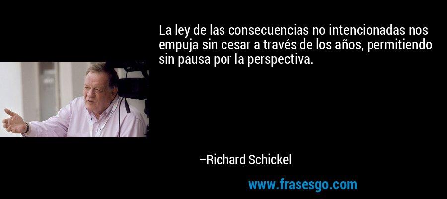 La ley de las consecuencias no intencionadas nos empuja sin cesar a través de los años, permitiendo sin pausa por la perspectiva. – Richard Schickel