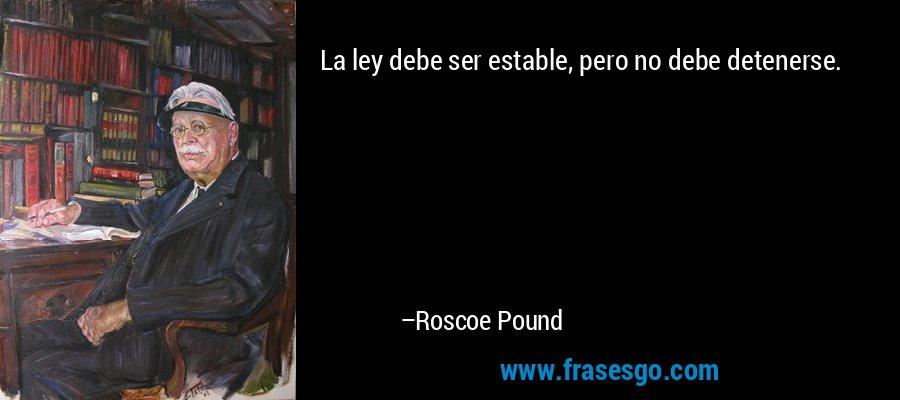 La ley debe ser estable, pero no debe detenerse. – Roscoe Pound