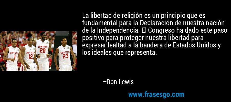 La libertad de religión es un principio que es fundamental para la Declaración de nuestra nación de la Independencia. El Congreso ha dado este paso positivo para proteger nuestra libertad para expresar lealtad a la bandera de Estados Unidos y los ideales que representa. – Ron Lewis