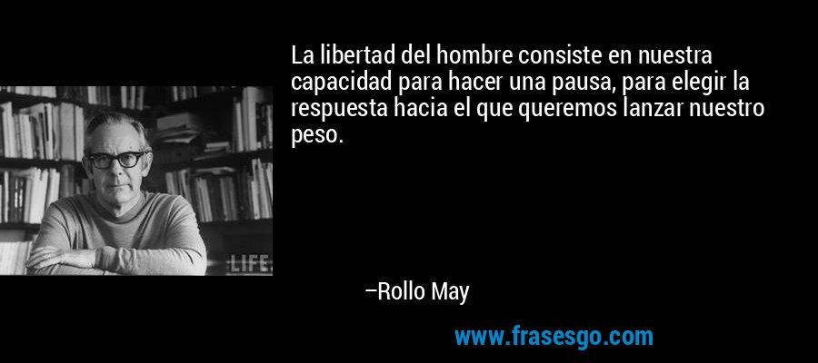 La libertad del hombre consiste en nuestra capacidad para hacer una pausa, para elegir la respuesta hacia el que queremos lanzar nuestro peso. – Rollo May