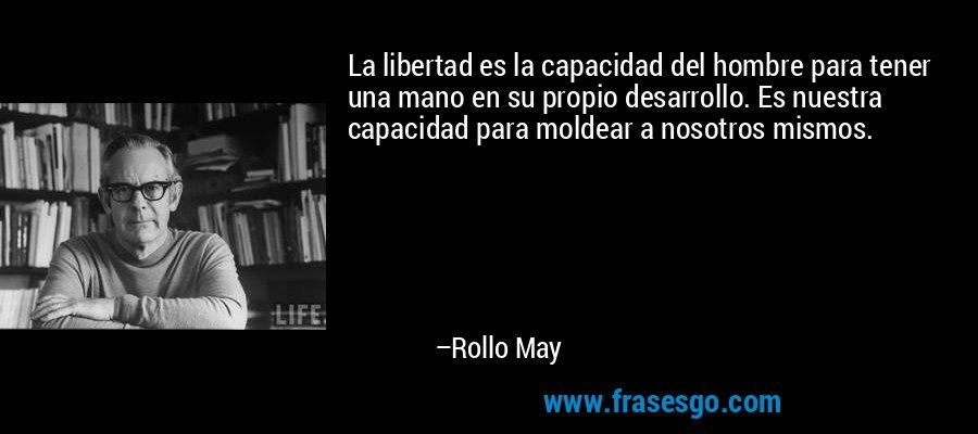 La libertad es la capacidad del hombre para tener una mano en su propio desarrollo. Es nuestra capacidad para moldear a nosotros mismos. – Rollo May