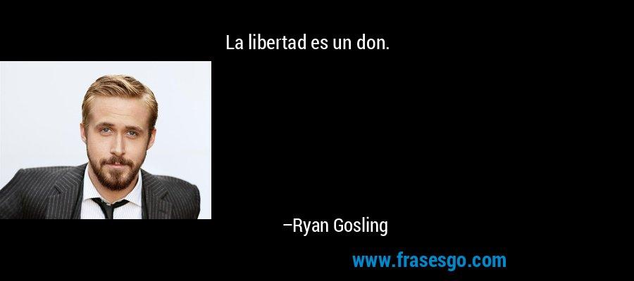 La libertad es un don. – Ryan Gosling