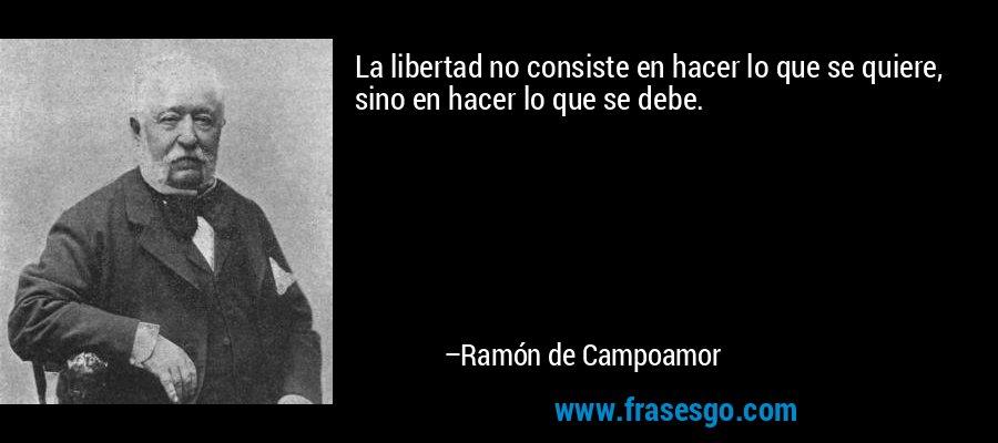 La libertad no consiste en hacer lo que se quiere, sino en hacer lo que se debe. – Ramón de Campoamor