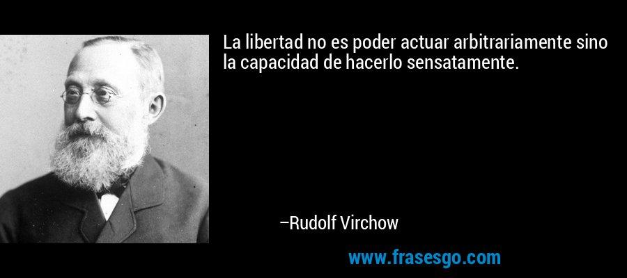 La libertad no es poder actuar arbitrariamente sino la capacidad de hacerlo sensatamente. – Rudolf Virchow