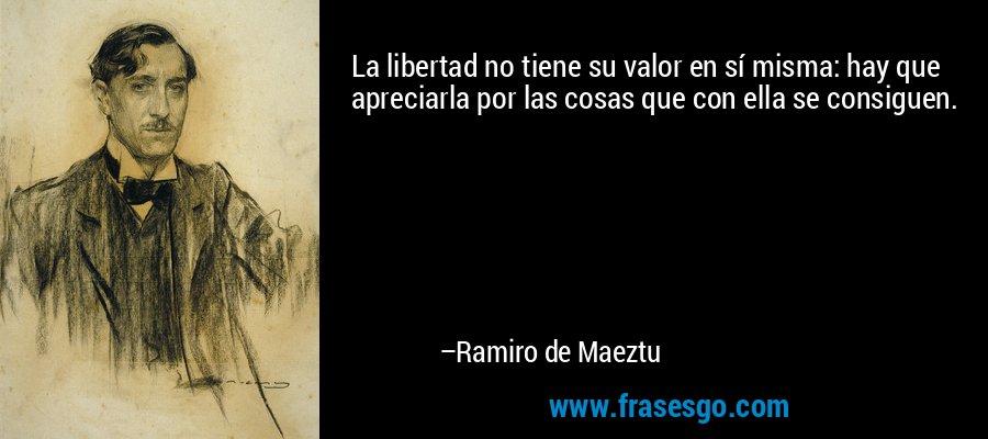 La libertad no tiene su valor en sí misma: hay que apreciarla por las cosas que con ella se consiguen. – Ramiro de Maeztu