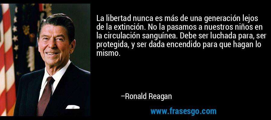 La libertad nunca es más de una generación lejos de la extinción. No la pasamos a nuestros niños en la circulación sanguínea. Debe ser luchada para, ser protegida, y ser dada encendido para que hagan lo mismo. – Ronald Reagan