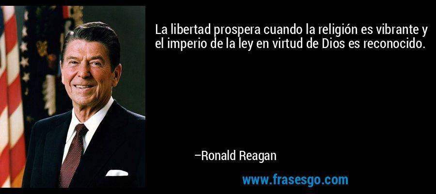 La libertad prospera cuando la religión es vibrante y el imperio de la ley en virtud de Dios es reconocido. – Ronald Reagan