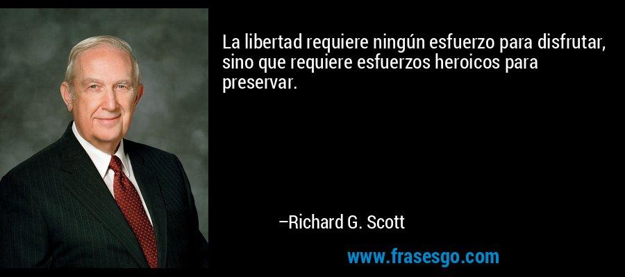 La libertad requiere ningún esfuerzo para disfrutar, sino que requiere esfuerzos heroicos para preservar. – Richard G. Scott