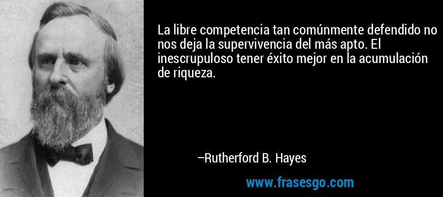 La libre competencia tan comúnmente defendido no nos deja la supervivencia del más apto. El inescrupuloso tener éxito mejor en la acumulación de riqueza. – Rutherford B. Hayes