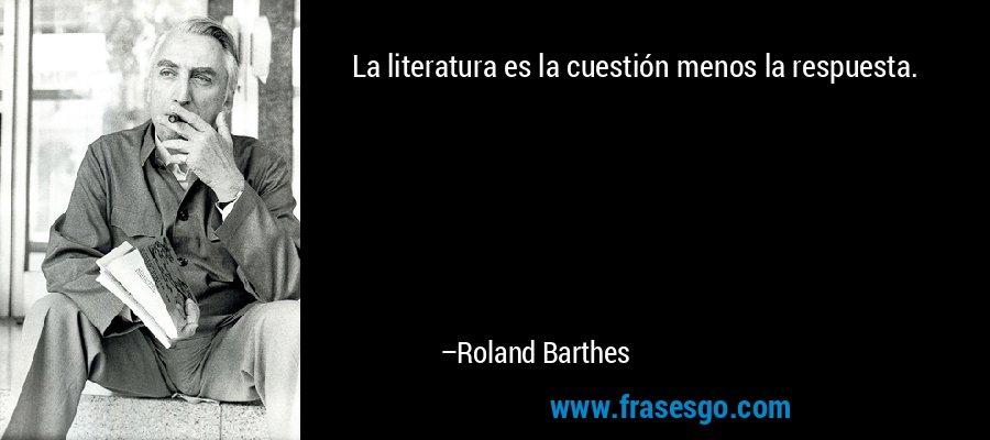 La literatura es la cuestión menos la respuesta. – Roland Barthes