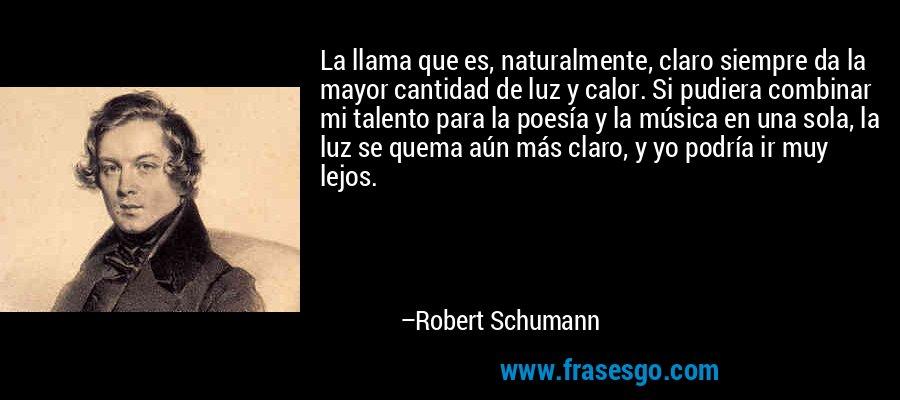 La llama que es, naturalmente, claro siempre da la mayor cantidad de luz y calor. Si pudiera combinar mi talento para la poesía y la música en una sola, la luz se quema aún más claro, y yo podría ir muy lejos. – Robert Schumann
