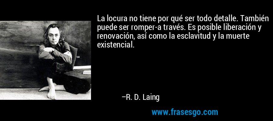 La locura no tiene por qué ser todo detalle. También puede ser romper-a través. Es posible liberación y renovación, así como la esclavitud y la muerte existencial. – R. D. Laing