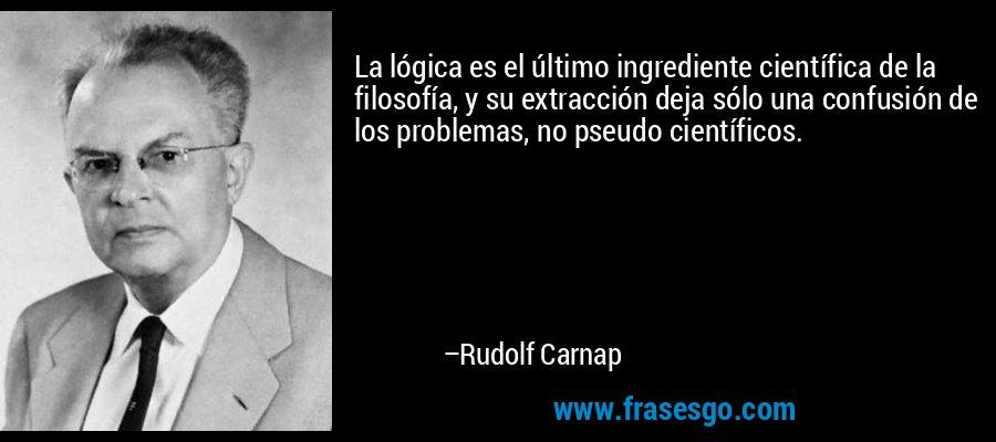 La lógica es el último ingrediente científica de la filosofía, y su extracción deja sólo una confusión de los problemas, no pseudo científicos. – Rudolf Carnap