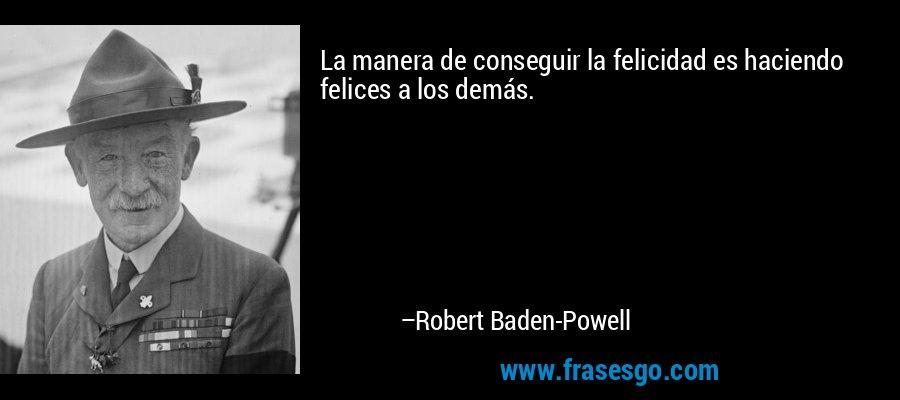 La manera de conseguir la felicidad es haciendo felices a los demás. – Robert Baden-Powell