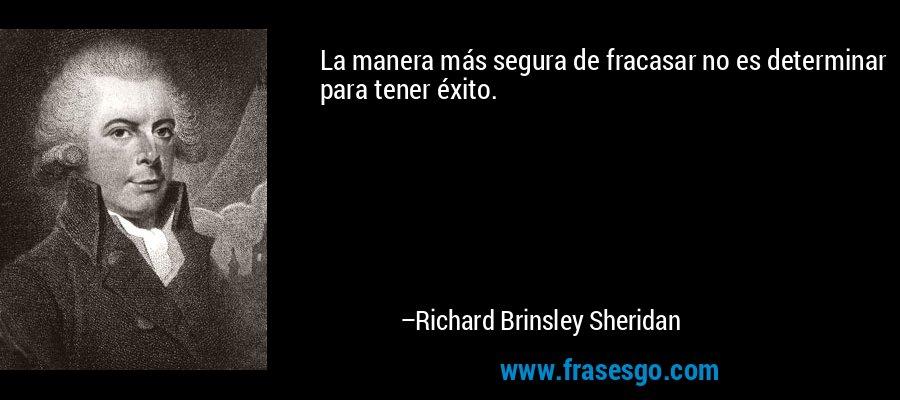 La manera más segura de fracasar no es determinar para tener éxito. – Richard Brinsley Sheridan