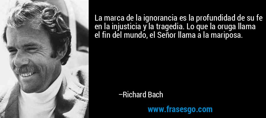 La marca de la ignorancia es la profundidad de su fe en la injusticia y la tragedia. Lo que la oruga llama el fin del mundo, el Señor llama a la mariposa. – Richard Bach