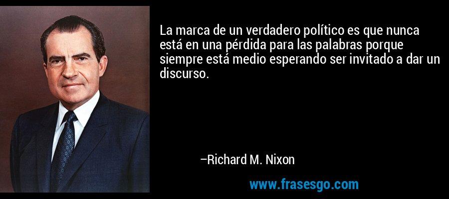 La marca de un verdadero político es que nunca está en una pérdida para las palabras porque siempre está medio esperando ser invitado a dar un discurso. – Richard M. Nixon