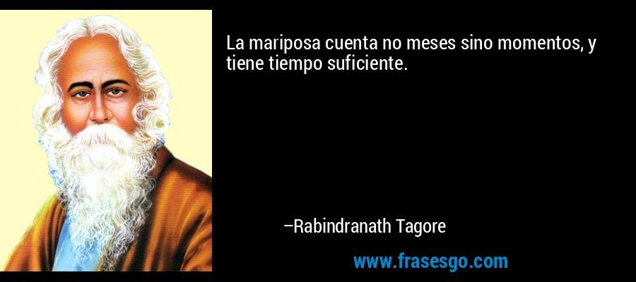 La mariposa cuenta no meses sino momentos, y tiene tiempo suficiente. – Rabindranath Tagore