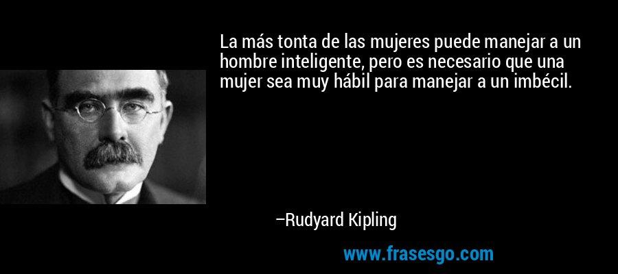 La más tonta de las mujeres puede manejar a un hombre inteligente, pero es necesario que una mujer sea muy hábil para manejar a un imbécil. – Rudyard Kipling