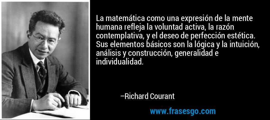La matemática como una expresión de la mente humana refleja la voluntad activa, la razón contemplativa, y el deseo de perfección estética. Sus elementos básicos son la lógica y la intuición, análisis y construcción, generalidad e individualidad. – Richard Courant