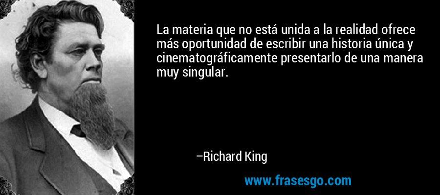 La materia que no está unida a la realidad ofrece más oportunidad de escribir una historia única y cinematográficamente presentarlo de una manera muy singular. – Richard King