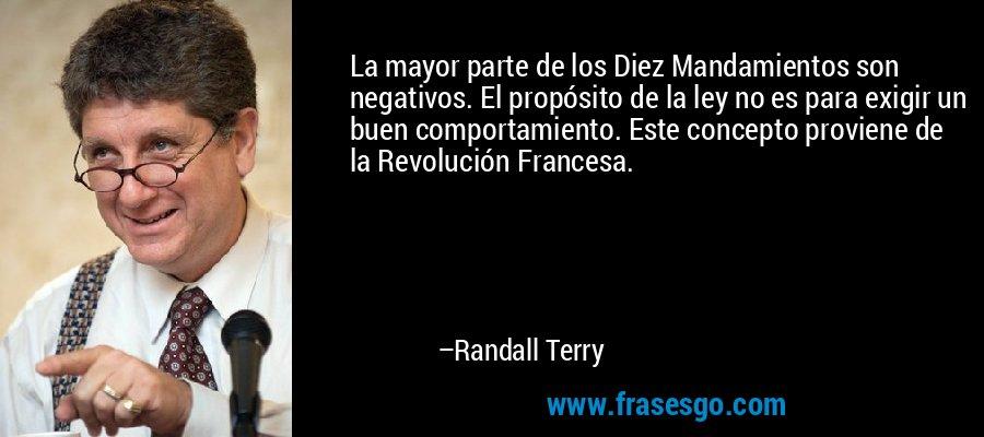 La mayor parte de los Diez Mandamientos son negativos. El propósito de la ley no es para exigir un buen comportamiento. Este concepto proviene de la Revolución Francesa. – Randall Terry
