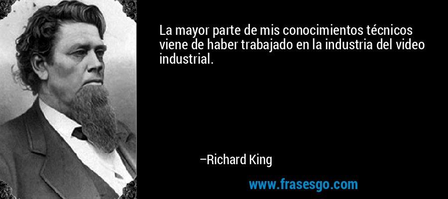 La mayor parte de mis conocimientos técnicos viene de haber trabajado en la industria del video industrial. – Richard King
