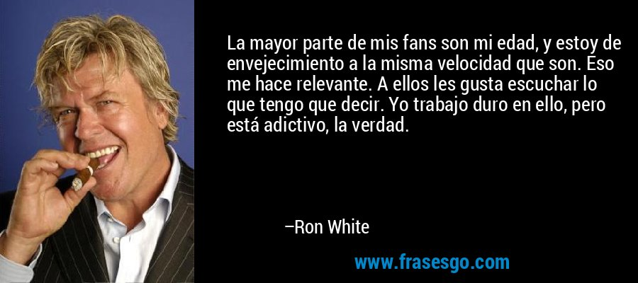 La mayor parte de mis fans son mi edad, y estoy de envejecimiento a la misma velocidad que son. Eso me hace relevante. A ellos les gusta escuchar lo que tengo que decir. Yo trabajo duro en ello, pero está adictivo, la verdad. – Ron White