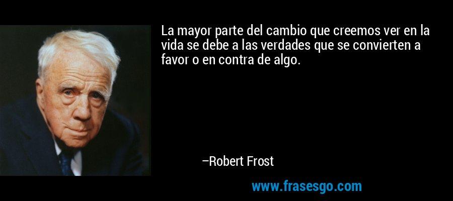 La mayor parte del cambio que creemos ver en la vida se debe a las verdades que se convierten a favor o en contra de algo. – Robert Frost