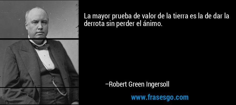 La mayor prueba de valor de la tierra es la de dar la derrota sin perder el ánimo. – Robert Green Ingersoll