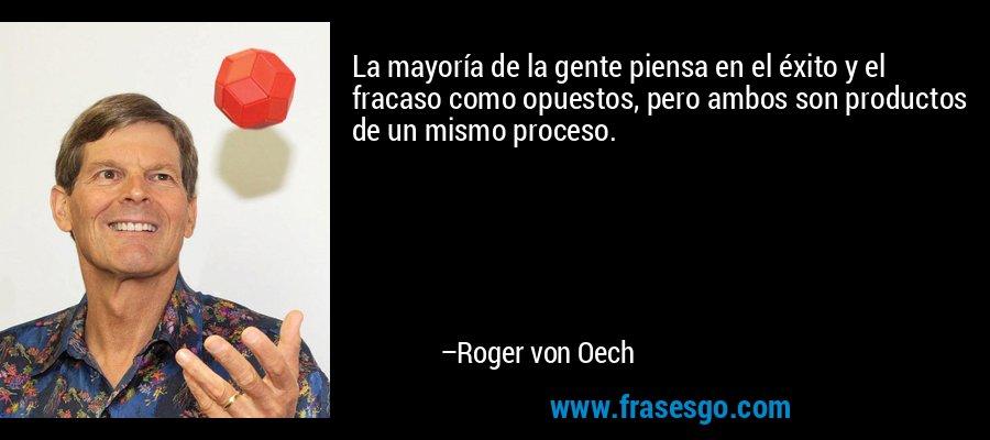 La mayoría de la gente piensa en el éxito y el fracaso como opuestos, pero ambos son productos de un mismo proceso. – Roger von Oech